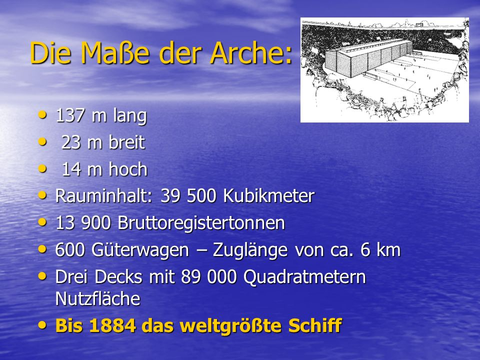 Die Maße der Arche: 137 m lang 23 m breit 14 m hoch