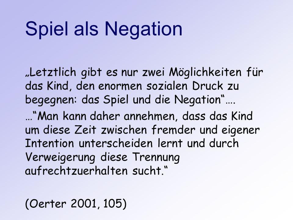 """Spiel als Negation """"Letztlich gibt es nur zwei Möglichkeiten für das Kind, den enormen sozialen Druck zu begegnen: das Spiel und die Negation …."""