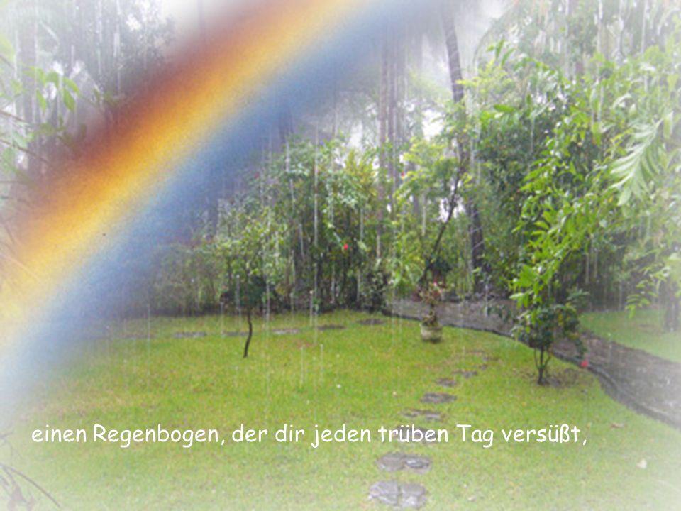einen Regenbogen, der dir jeden trüben Tag versüßt,