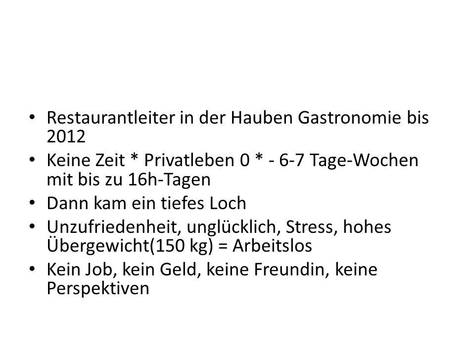 Restaurantleiter in der Hauben Gastronomie bis 2012. Keine Zeit * Privatleben 0 * - 6-7 Tage-Wochen mit bis zu 16h-Tagen.