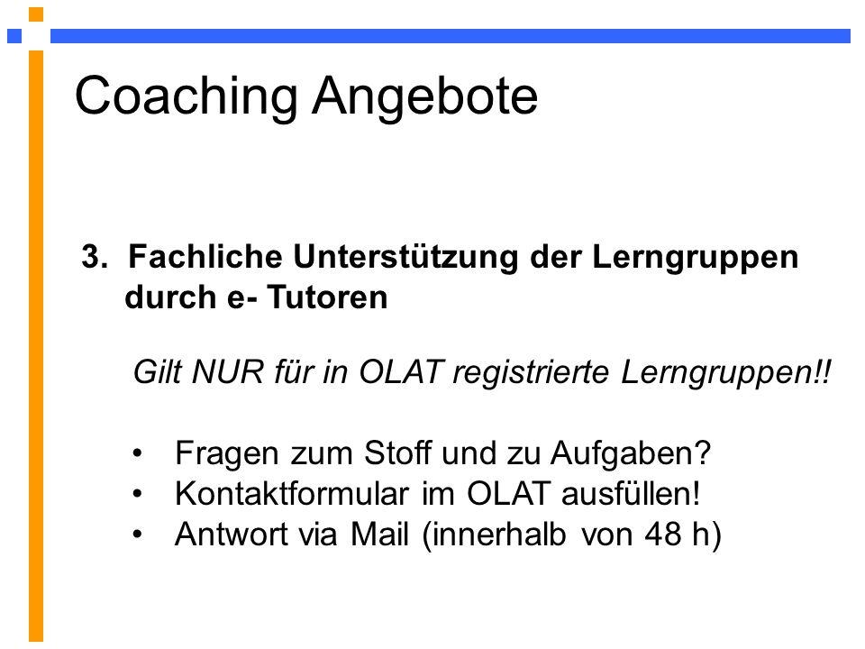 Coaching Angebote 3. Fachliche Unterstützung der Lerngruppen durch e- Tutoren. Gilt NUR für in OLAT registrierte Lerngruppen!!
