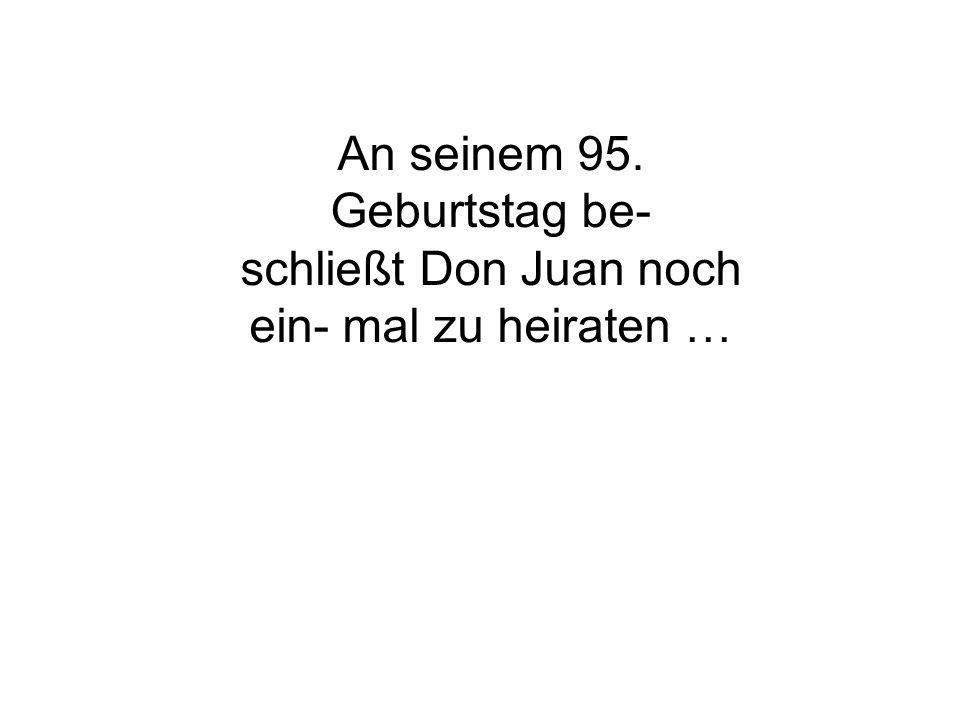 An seinem 95. Geburtstag be- schließt Don Juan noch
