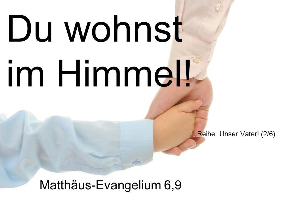 Du wohnst im Himmel! Reihe: Unser Vater! (2/6) Matthäus-Evangelium 6,9