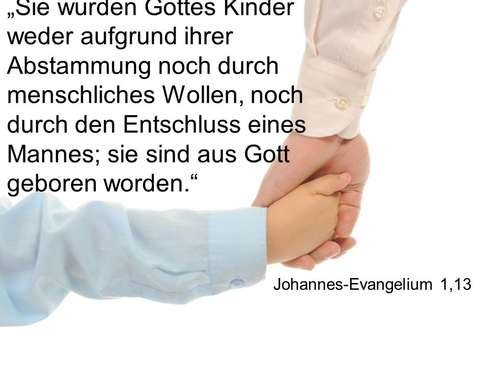 """""""Sie wurden Gottes Kinder weder aufgrund ihrer Abstammung noch durch menschliches Wollen, noch durch den Entschluss eines Mannes; sie sind aus Gott geboren worden."""