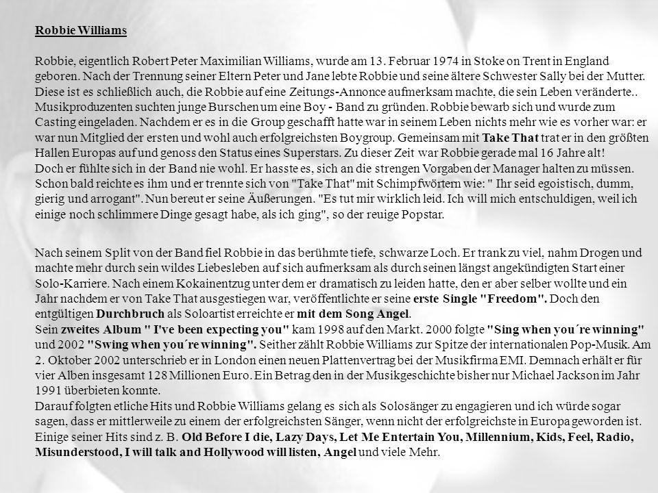 Robbie Williams Robbie, eigentlich Robert Peter Maximilian Williams, wurde am 13. Februar 1974 in Stoke on Trent in England geboren. Nach der Trennung seiner Eltern Peter und Jane lebte Robbie und seine ältere Schwester Sally bei der Mutter. Diese ist es schließlich auch, die Robbie auf eine Zeitungs-Annonce aufmerksam machte, die sein Leben veränderte.. Musikproduzenten suchten junge Burschen um eine Boy - Band zu gründen. Robbie bewarb sich und wurde zum Casting eingeladen. Nachdem er es in die Group geschafft hatte war in seinem Leben nichts mehr wie es vorher war: er war nun Mitglied der ersten und wohl auch erfolgreichsten Boygroup. Gemeinsam mit Take That trat er in den größten Hallen Europas auf und genoss den Status eines Superstars. Zu dieser Zeit war Robbie gerade mal 16 Jahre alt! Doch er fühlte sich in der Band nie wohl. Er hasste es, sich an die strengen Vorgaben der Manager halten zu müssen. Schon bald reichte es ihm und er trennte sich von Take That mit Schimpfwörtern wie: Ihr seid egoistisch, dumm, gierig und arrogant . Nun bereut er seine Äußerungen. Es tut mir wirklich leid. Ich will mich entschuldigen, weil ich einige noch schlimmere Dinge gesagt habe, als ich ging , so der reuige Popstar.