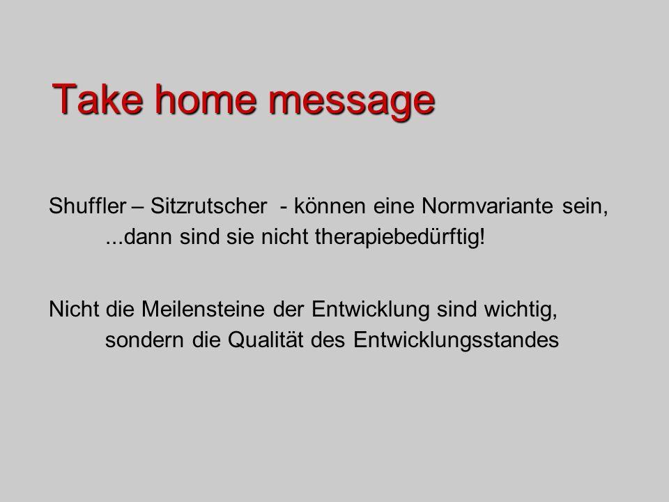Take home message Shuffler – Sitzrutscher - können eine Normvariante sein, ...dann sind sie nicht therapiebedürftig!