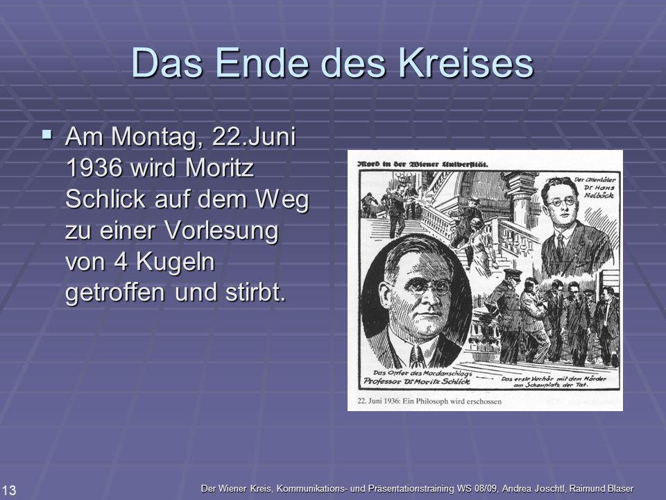 Das Ende des Kreises Am Montag, 22.Juni 1936 wird Moritz Schlick auf dem Weg zu einer Vorlesung von 4 Kugeln getroffen und stirbt.