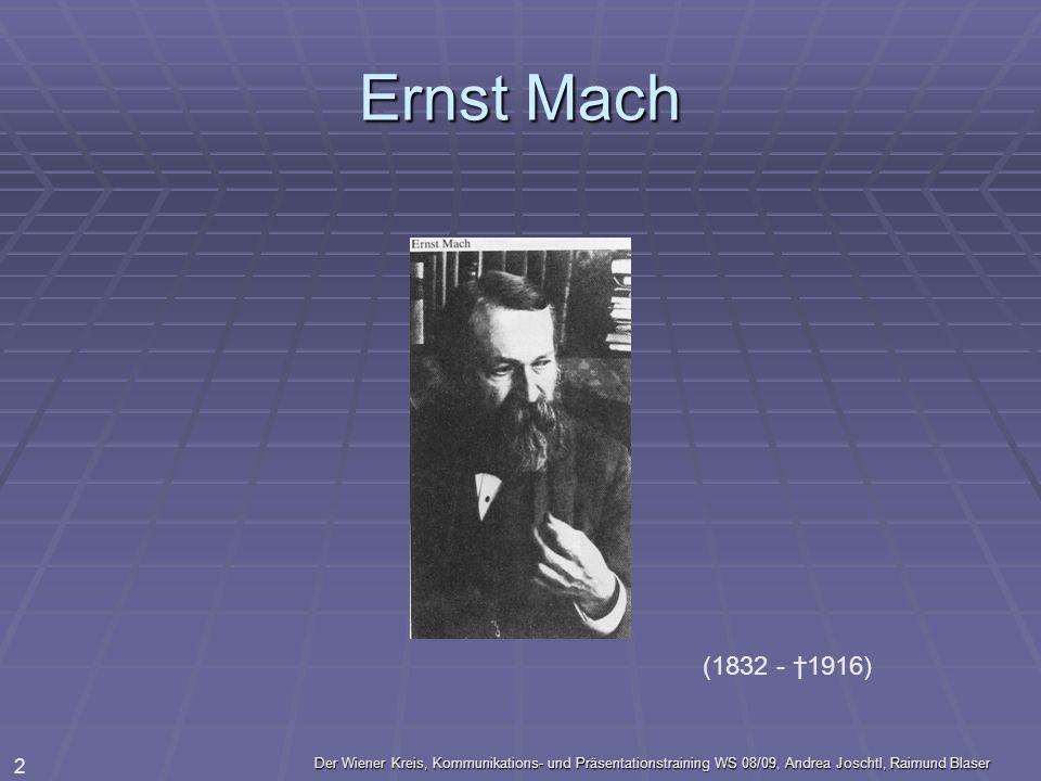 Ernst Mach (1832 - †1916) Der Wiener Kreis, Kommunikations- und Präsentationstraining WS 08/09, Andrea Joschtl, Raimund Blaser.
