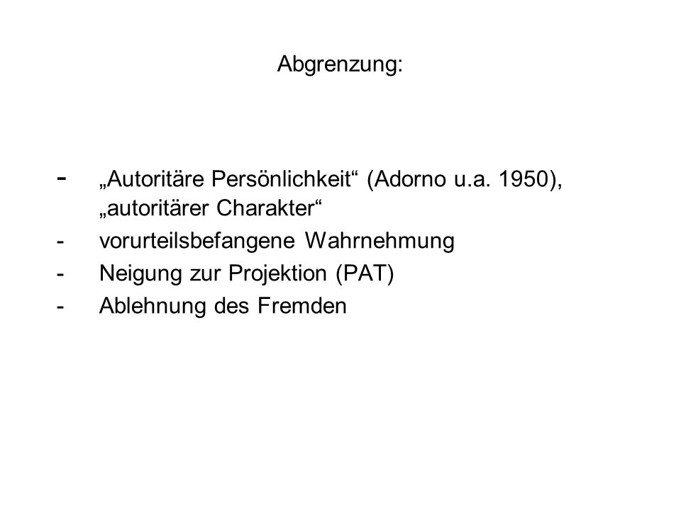 """Abgrenzung: - """"Autoritäre Persönlichkeit (Adorno u.a. 1950), """"autoritärer Charakter - vorurteilsbefangene Wahrnehmung."""