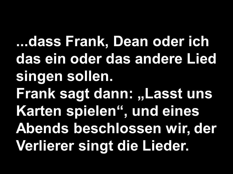 ...dass Frank, Dean oder ich das ein oder das andere Lied singen sollen.