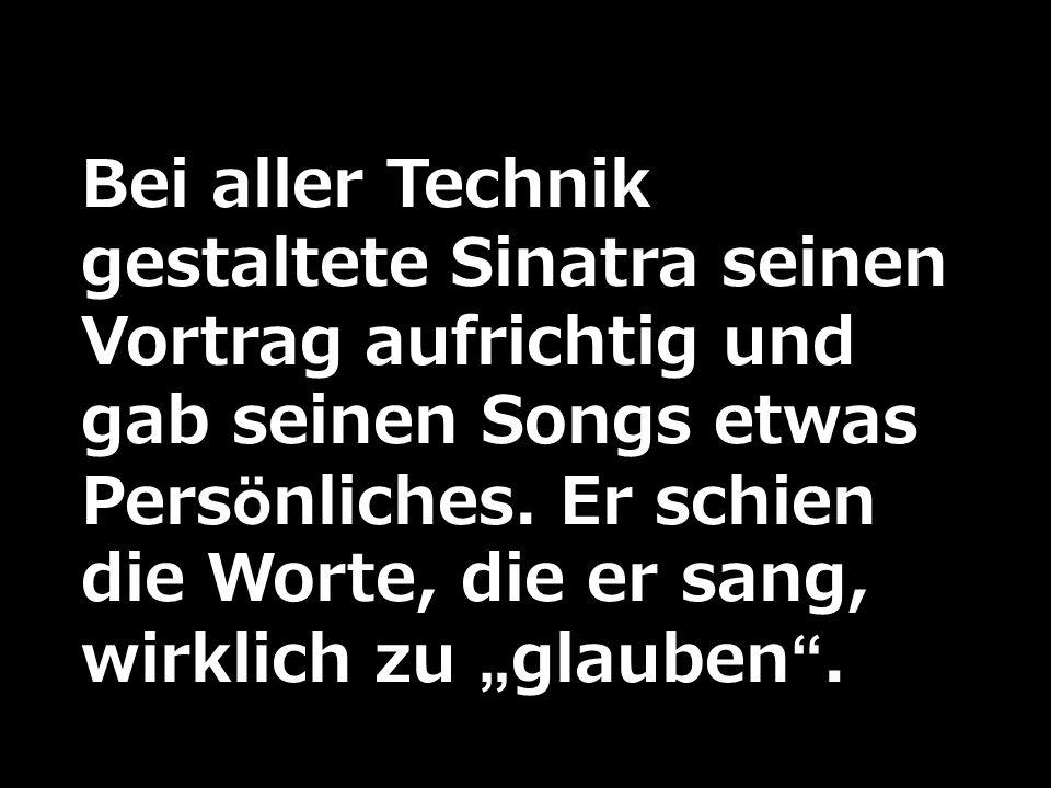 Bei aller Technik gestaltete Sinatra seinen Vortrag aufrichtig und gab seinen Songs etwas Persönliches.