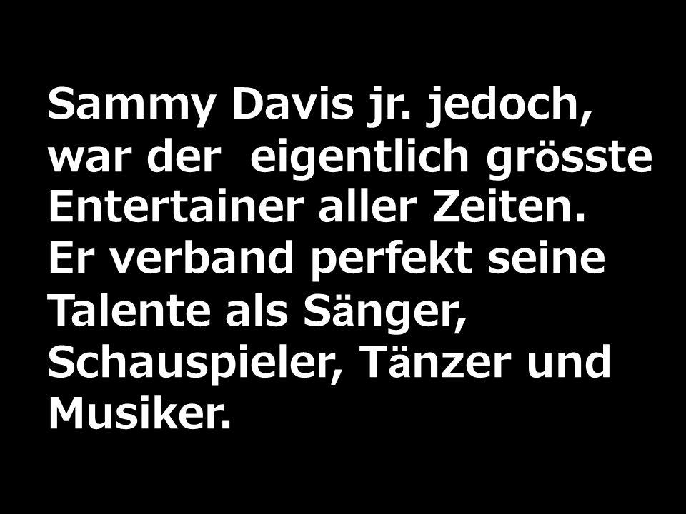 Sammy Davis jr. jedoch, war der eigentlich grösste Entertainer aller Zeiten.