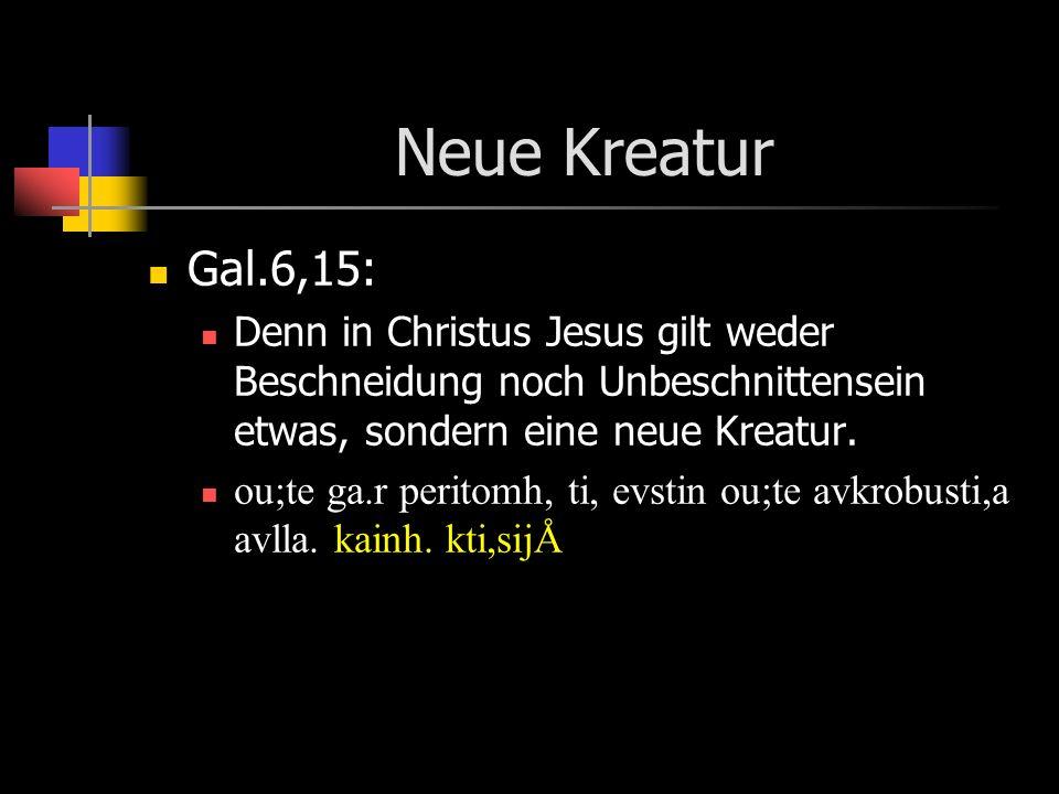 Neue Kreatur Gal.6,15: Denn in Christus Jesus gilt weder Beschneidung noch Unbeschnittensein etwas, sondern eine neue Kreatur.