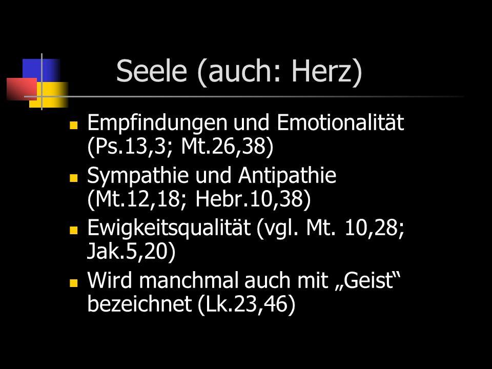 Seele (auch: Herz) Empfindungen und Emotionalität (Ps.13,3; Mt.26,38)