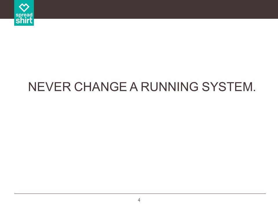NEVER CHANGE A RUNNING SYSTEM.