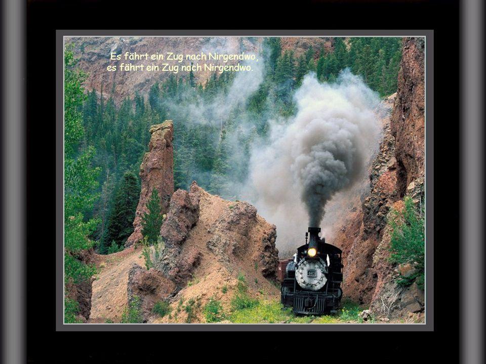 Es fährt ein Zug nach Nirgendwo, es fährt ein Zug nach Nirgendwo.