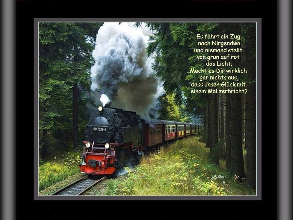 Es fährt ein Zug nach Nirgendwo. und niemand stellt. von grün auf rot. das Licht. Macht es Dir wirklich.