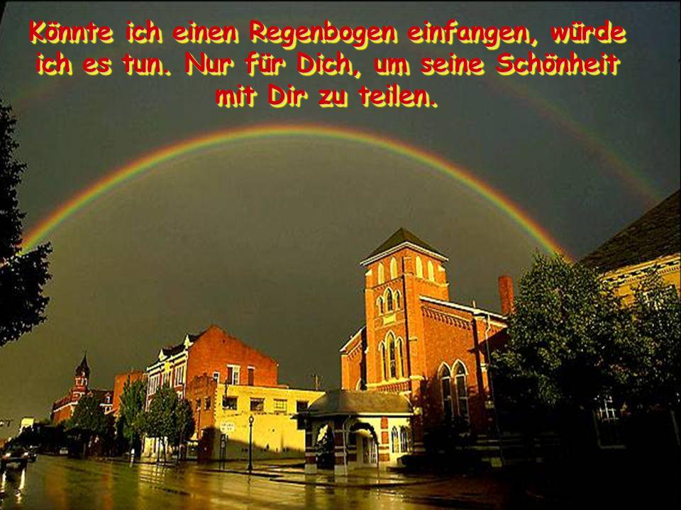 Könnte ich einen Regenbogen einfangen, würde ich es tun