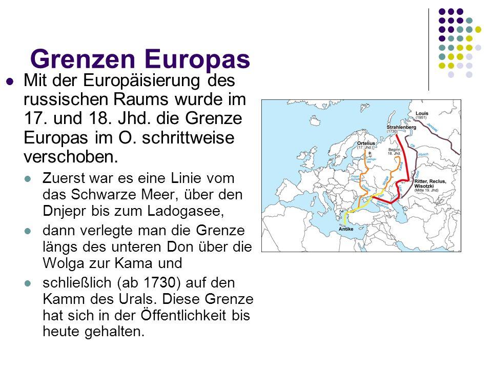 Grenzen Europas Mit der Europäisierung des russischen Raums wurde im 17. und 18. Jhd. die Grenze Europas im O. schrittweise verschoben.