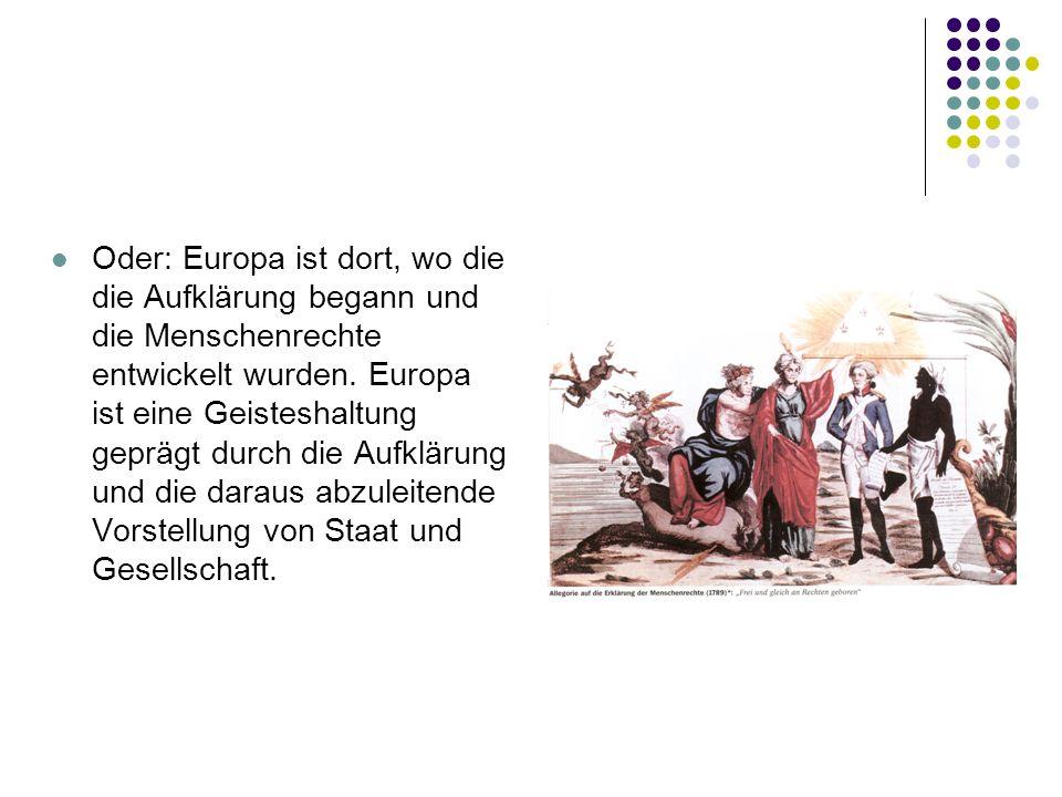 Oder: Europa ist dort, wo die die Aufklärung begann und die Menschenrechte entwickelt wurden.