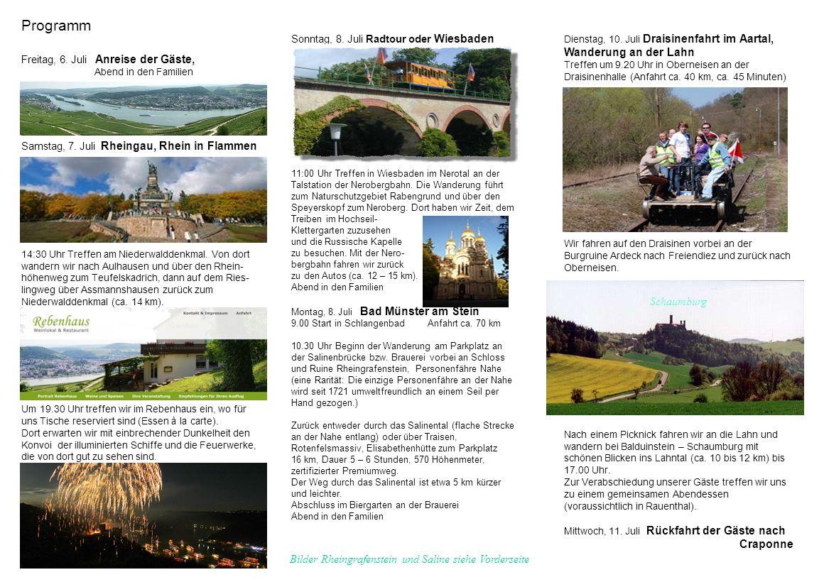 Programm Freitag, 6. Juli Anreise der Gäste, Abend in den Familien Samstag, 7. Juli Rheingau, Rhein in Flammen 14:30 Uhr Treffen am Niederwalddenkmal. Von dort wandern wir nach Aulhausen und über den Rhein- höhenweg zum Teufelskadrich, dann auf dem Ries- lingweg über Assmannshausen zurück zum Niederwalddenkmal (ca. 14 km). Um 19.30 Uhr treffen wir im Rebenhaus ein, wo für uns Tische reserviert sind (Essen à la carte). Dort erwarten wir mit einbrechender Dunkelheit den Konvoi der illuminierten Schiffe und die Feuerwerke, die von dort gut zu sehen sind.