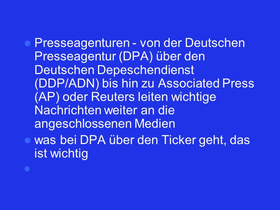Presseagenturen - von der Deutschen Presseagentur (DPA) über den Deutschen Depeschendienst (DDP/ADN) bis hin zu Associated Press (AP) oder Reuters leiten wichtige Nachrichten weiter an die angeschlossenen Medien