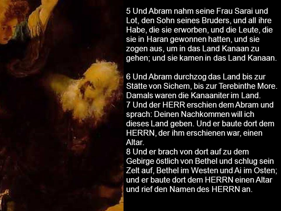 5 Und Abram nahm seine Frau Sarai und Lot, den Sohn seines Bruders, und all ihre Habe, die sie erworben, und die Leute, die sie in Haran gewonnen hatten, und sie zogen aus, um in das Land Kanaan zu gehen; und sie kamen in das Land Kanaan.