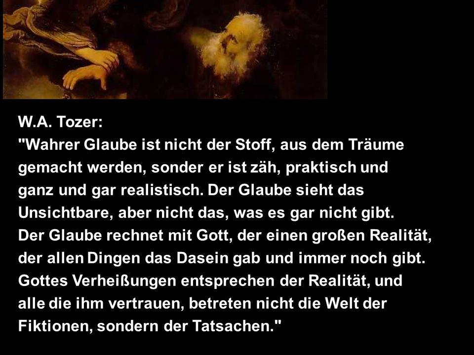 W.A. Tozer: Wahrer Glaube ist nicht der Stoff, aus dem Träume. gemacht werden, sonder er ist zäh, praktisch und.