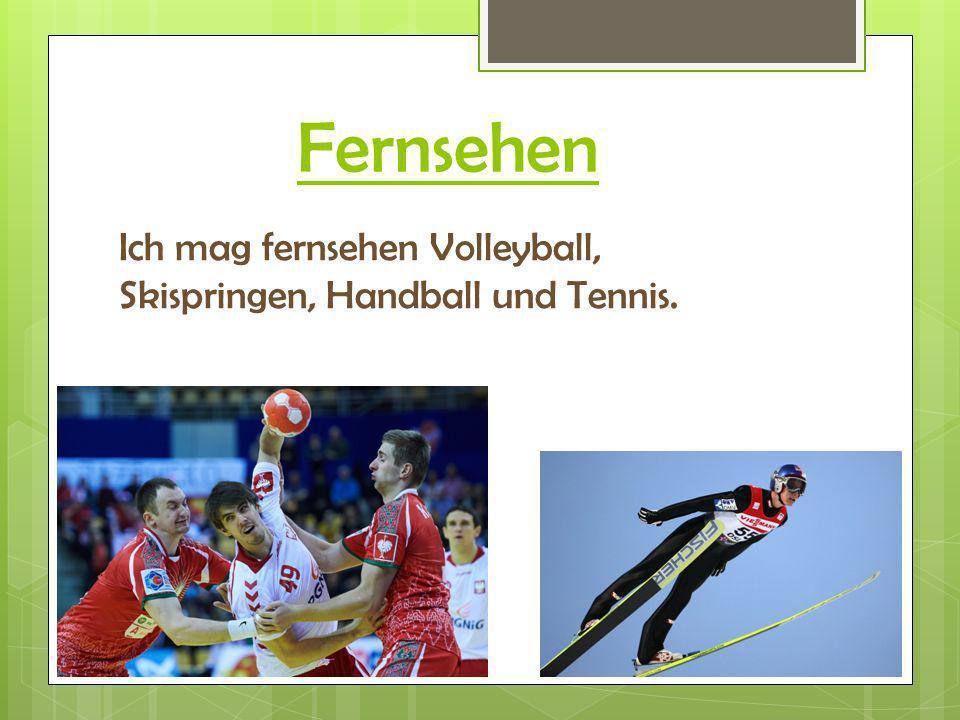 Fernsehen Ich mag fernsehen Volleyball, Skispringen, Handball und Tennis.