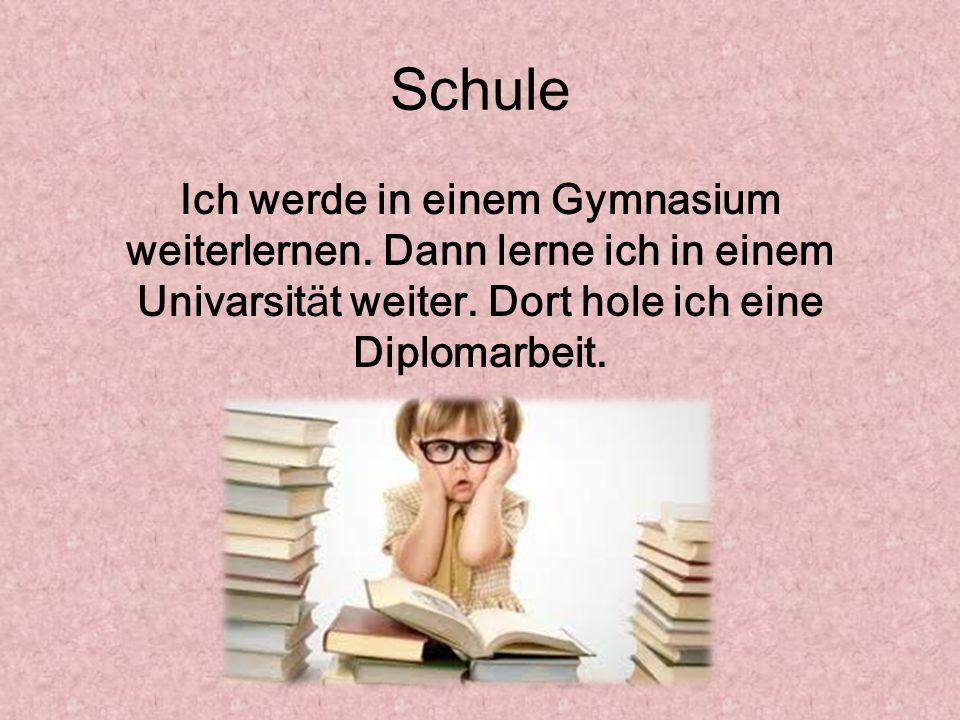 Schule Ich werde in einem Gymnasium weiterlernen. Dann lerne ich in einem Univarsität weiter.