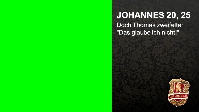 Johannes 20, 25a JOHANNES 20, 25 Doch Thomas zweifelte: Das glaube ich nicht!