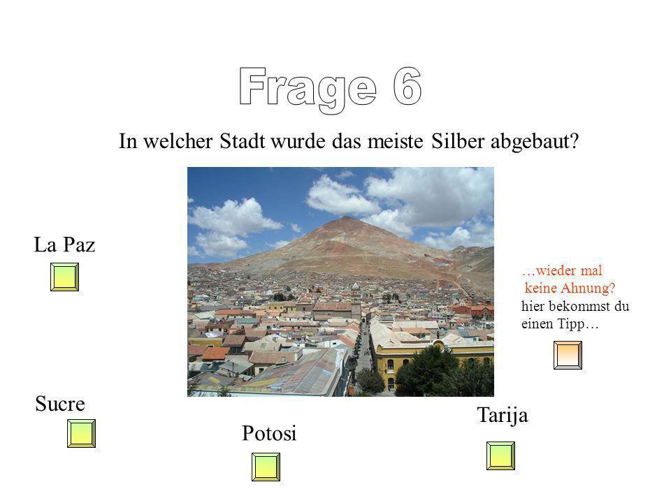 Frage 6 In welcher Stadt wurde das meiste Silber abgebaut La Paz