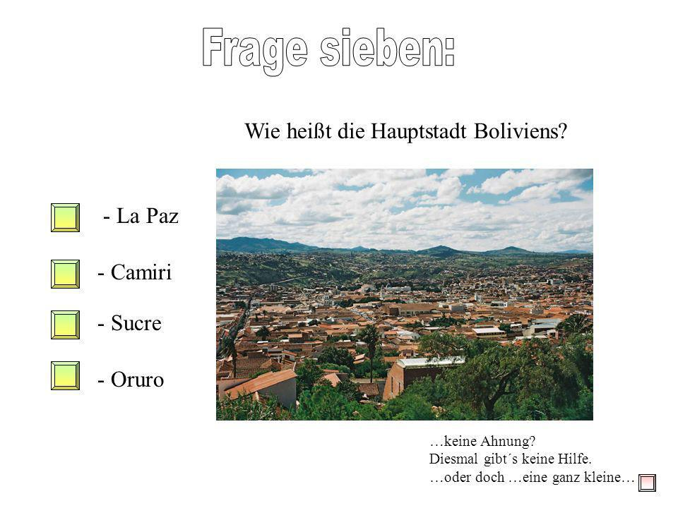 Frage sieben: Wie heißt die Hauptstadt Boliviens La Paz Camiri Sucre