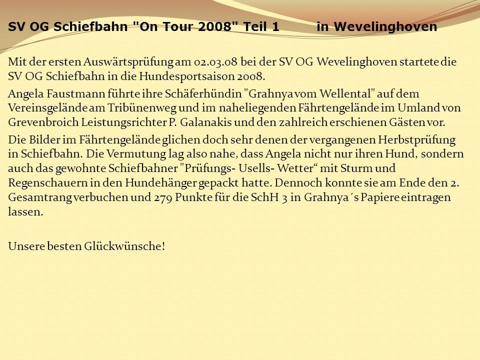 SV OG Schiefbahn On Tour 2008 Teil 1 in Wevelinghoven Mit der ersten Auswärtsprüfung am 02.03.08 bei der SV OG Wevelinghoven startete die SV OG Schiefbahn in die Hundesportsaison 2008.