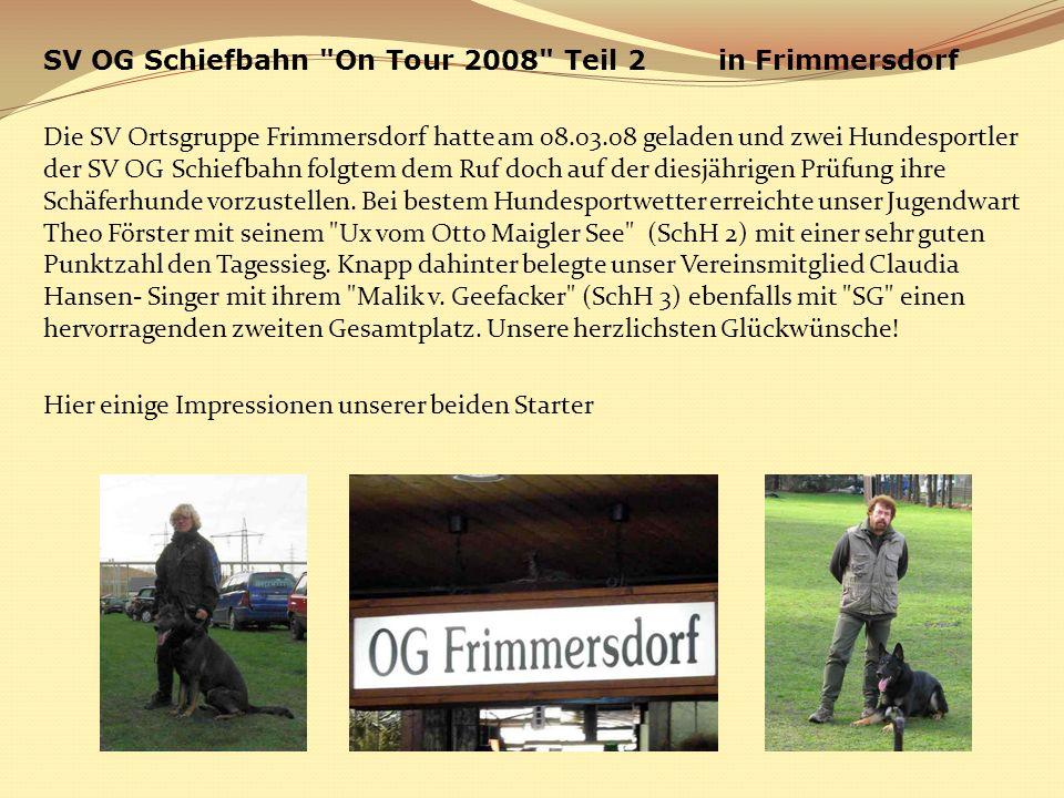 SV OG Schiefbahn On Tour 2008 Teil 2 in Frimmersdorf Die SV Ortsgruppe Frimmersdorf hatte am 08.03.08 geladen und zwei Hundesportler der SV OG Schiefbahn folgtem dem Ruf doch auf der diesjährigen Prüfung ihre Schäferhunde vorzustellen.