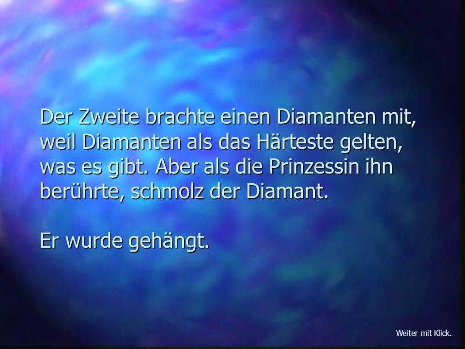 Der Zweite brachte einen Diamanten mit, weil Diamanten als das Härteste gelten, was es gibt. Aber als die Prinzessin ihn berührte, schmolz der Diamant. Er wurde gehängt.