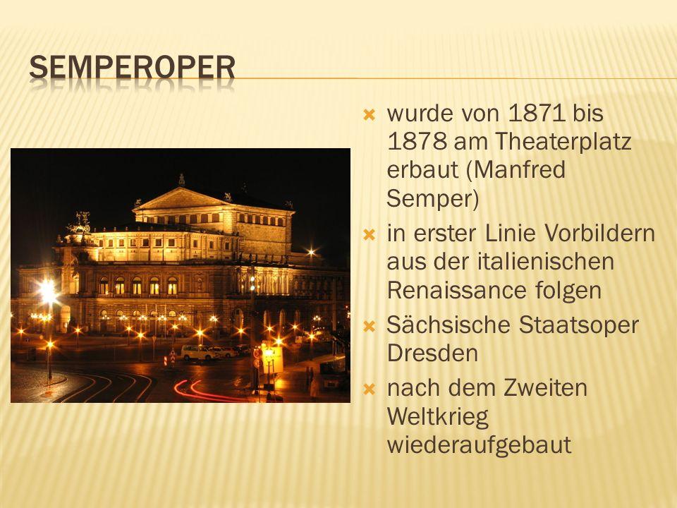 semperoper wurde von 1871 bis 1878 am Theaterplatz erbaut (Manfred Semper) in erster Linie Vorbildern aus der italienischen Renaissance folgen.