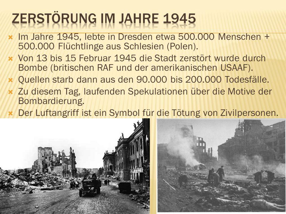 Zerstörung im jahre 1945 Im Jahre 1945, lebte in Dresden etwa 500.000 Menschen + 500.000 Flüchtlinge aus Schlesien (Polen).