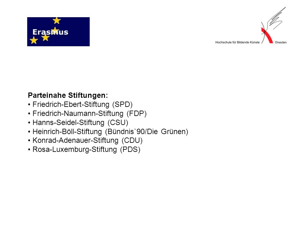 Parteinahe Stiftungen: • Friedrich-Ebert-Stiftung (SPD) • Friedrich-Naumann-Stiftung (FDP) • Hanns-Seidel-Stiftung (CSU) • Heinrich-Böll-Stiftung (Bündnis`90/Die Grünen) • Konrad-Adenauer-Stiftung (CDU) • Rosa-Luxemburg-Stiftung (PDS)