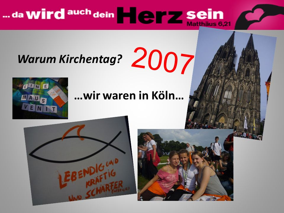 2007 Warum Kirchentag …wir waren in Köln…