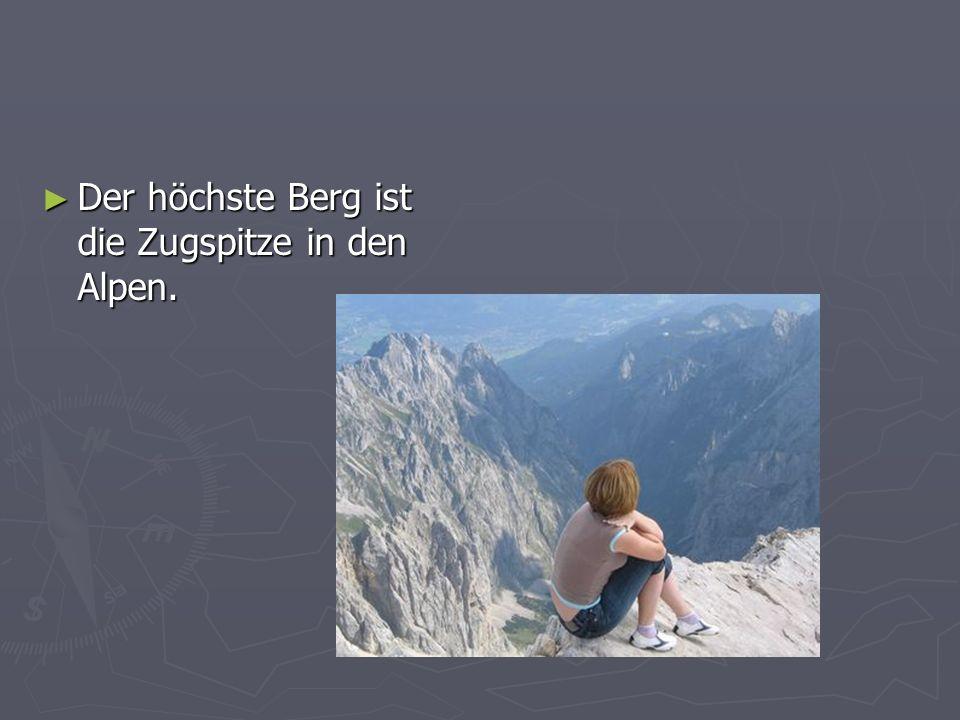 Der höchste Berg ist die Zugspitze in den Alpen.