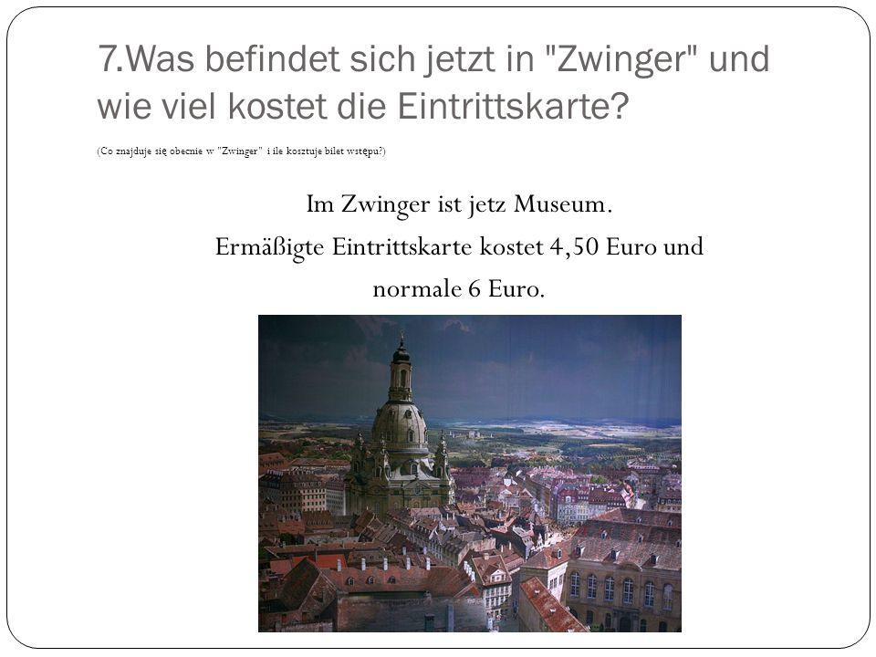 7.Was befindet sich jetzt in Zwinger und wie viel kostet die Eintrittskarte