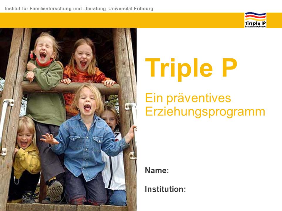 Triple P Ein präventives Erziehungsprogramm Name: Institution: