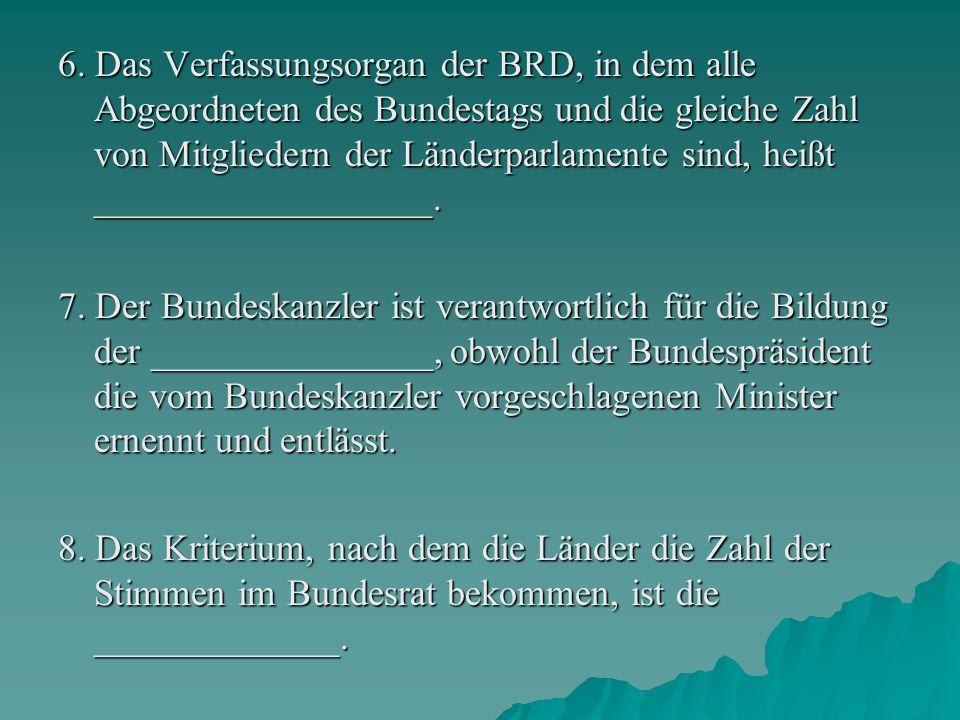 6. Das Verfassungsorgan der BRD, in dem alle Abgeordneten des Bundestags und die gleiche Zahl von Mitgliedern der Länderparlamente sind, heißt __________________.