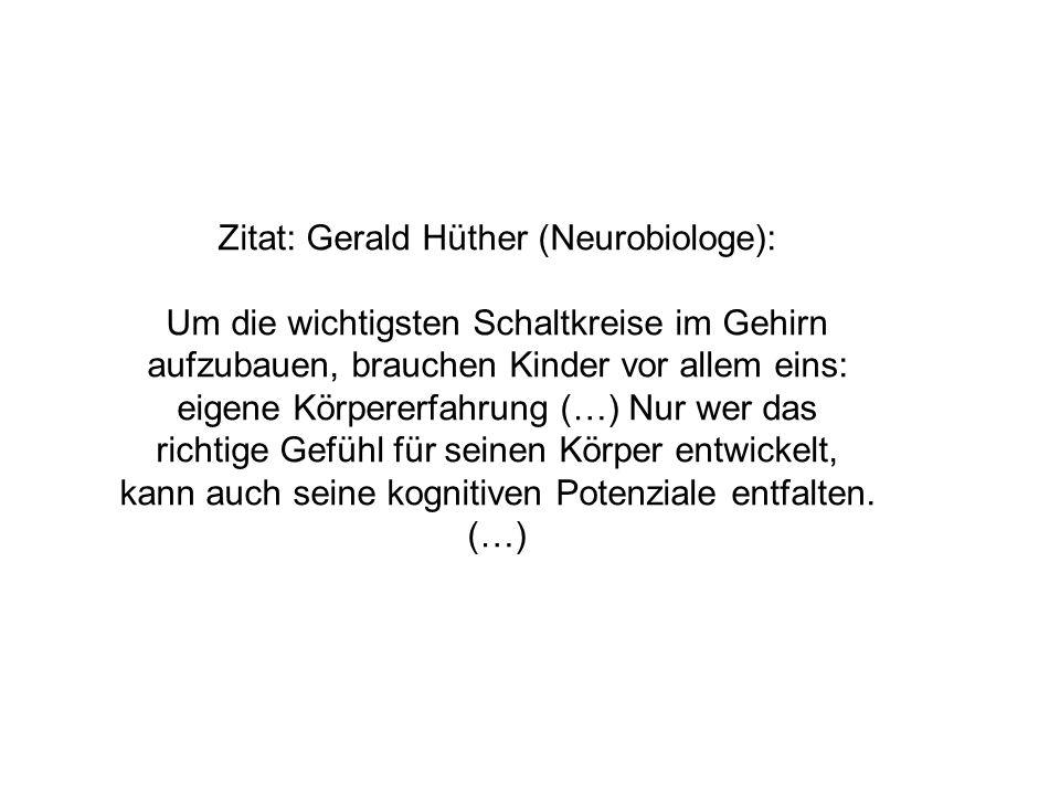 Zitat: Gerald Hüther (Neurobiologe): Um die wichtigsten Schaltkreise im Gehirn aufzubauen, brauchen Kinder vor allem eins: eigene Körpererfahrung (…) Nur wer das richtige Gefühl für seinen Körper entwickelt, kann auch seine kognitiven Potenziale entfalten.