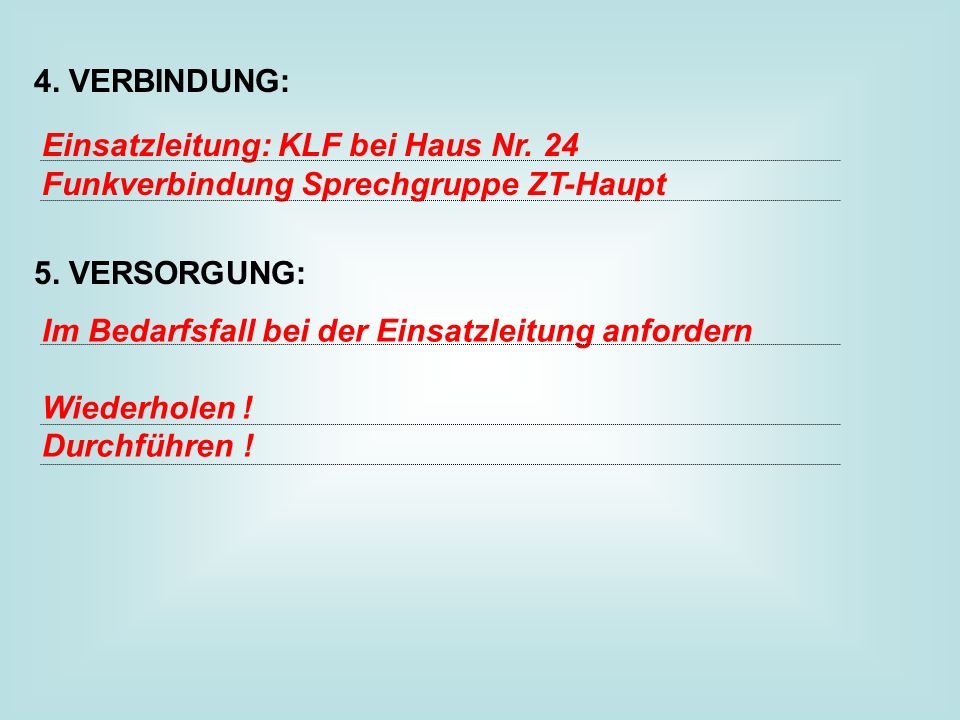 4. VERBINDUNG: 5. VERSORGUNG: Einsatzleitung: KLF bei Haus Nr. 24. Funkverbindung Sprechgruppe ZT-Haupt.