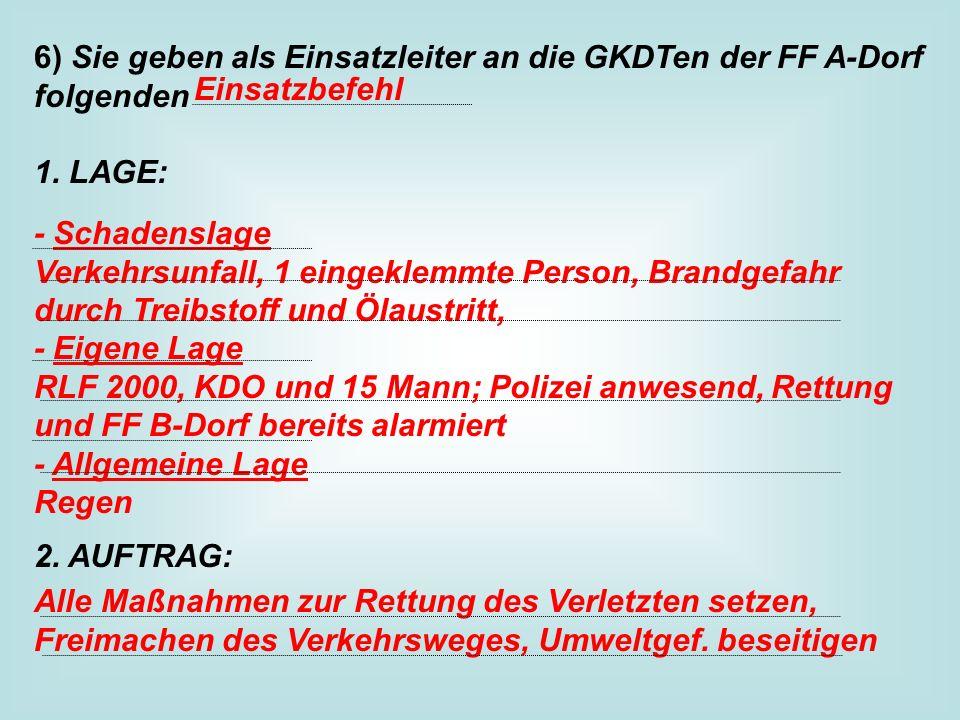 6) Sie geben als Einsatzleiter an die GKDTen der FF A-Dorf folgenden