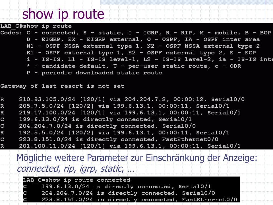 show ip route Mögliche weitere Parameter zur Einschränkung der Anzeige: connected, rip, igrp, static, …