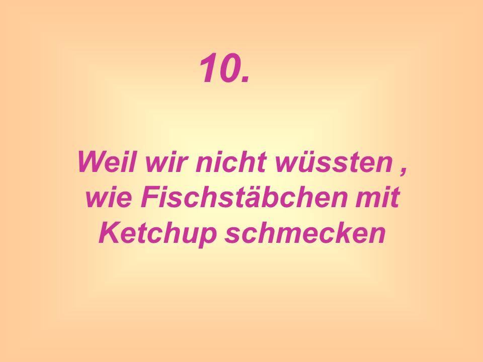 Weil wir nicht wüssten , wie Fischstäbchen mit Ketchup schmecken