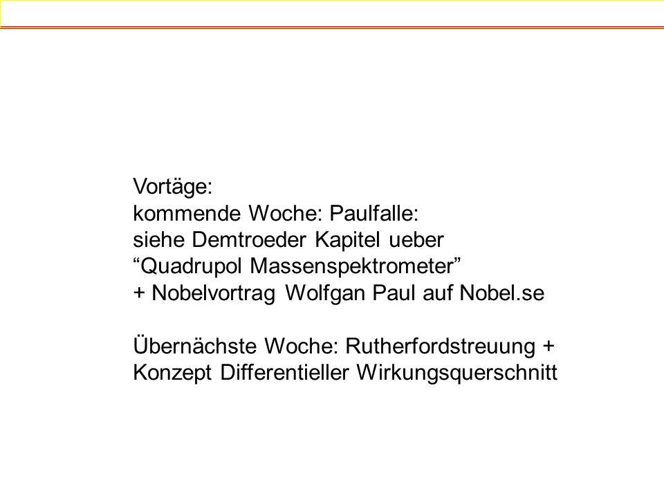 Vortäge: kommende Woche: Paulfalle: siehe Demtroeder Kapitel ueber. Quadrupol Massenspektrometer